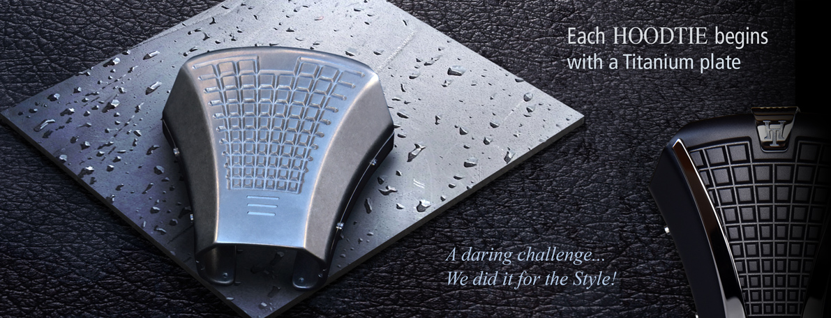 Each HOODTIE begins with a Titanium plate. A daring challenge... We did it for the Style!